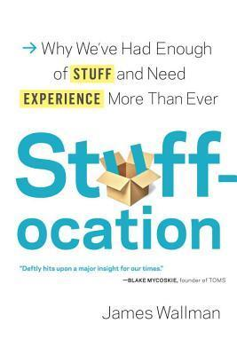 Stuffocation: Why Weve Had Enough of Stuff and Need Experience More Than Ever James Wallman