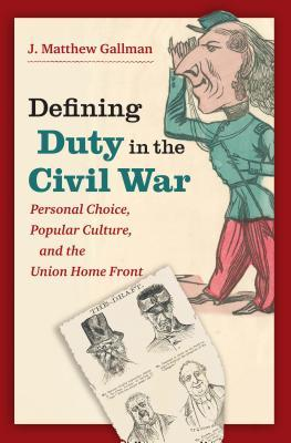 Defining Duty in the Civil War: Personal Choice, Popular Culture, and the Union Home Front J Matthew Gallman