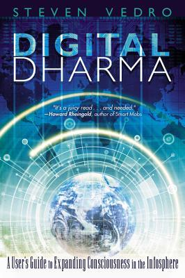 Digital Dharma: A Users Guide to Expanding Consciousness in the Infosphere  by  Steven Vedro