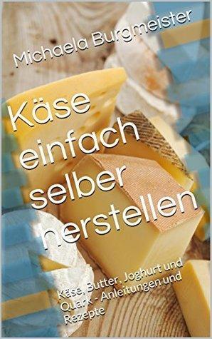 Käse einfach selber herstellen: Käse, Butter, Joghurt und Quark - Anleitungen und Rezepte Michaela Burgmeister