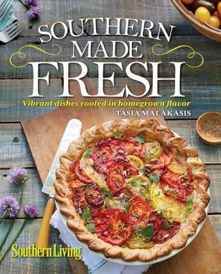 Southern Living Southern Made Fresh: Vibrant Dishes Rooted in Homegrown Flavor Tasia Malakasis
