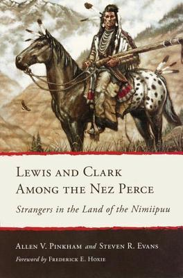 Lewis and Clark Among the Nez Perce: Strangers in the Land of the Nimiipuu  by  Allen V. Pinkham