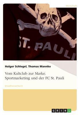 Vom Kultclub Zur Marke. Sportmarketing Und Der FC St. Pauli.  by  Holger Schlegel