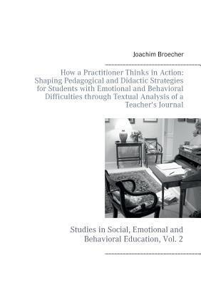 How a Practitioner Thinks in Action: Shaping Pedagogical and Didactic Strategies for Students with Emotional and Behavioral Difficulties through Textual Analysis of a Teachers Journal: Studies in Social, Emotional and Behavioral Education, Vol. 2  by  Joachim Broecher