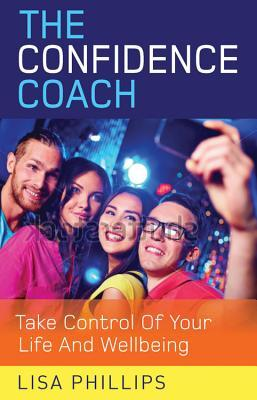The Confidence Coach: Take Control of Your Life and Wellbeing Lisa Phillips