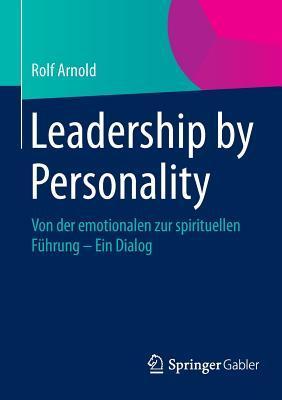 Leadership Personality: Von Der Emotionalen Zur Spirituellen Fuhrung - Ein Dialog by Rolf Arnold