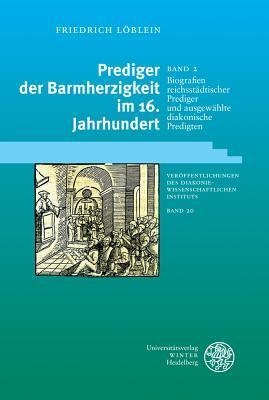 Prediger Der Barmherzigkeit Im 16. Jahrhundert / Band 2: Biografien Reichsstadtischer Prediger Und Ausgewahlte Diakonische Predigten  by  Friedrich Loblein
