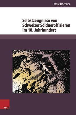 Selbstzeugnisse Von Schweizer Soldneroffizieren Im 18. Jahrhundert  by  Marc Hochner