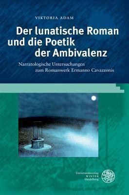 Der Lunatische Roman Und Die Poetik Der Ambivalenz: Narratologische Untersuchungen Zum Romanwerk Ermanno Cavazzonis Viktoria Adam