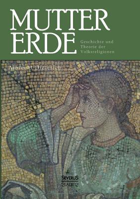 Mutter Erde. Geschichte Und Theorie Der Volksreligionen  by  Albrecht Dieterich