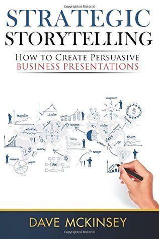 Strategic Storytelling: How to Create Persuasive Business Presentations  by  Dave McKinsey