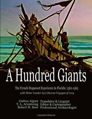 A Hundred Giants: The French Huguenot Experience in Florida: 1562-1565 Tyrrell L. Armstrong