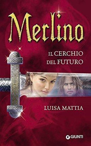 Merlino. Il cerchio del futuro Luisa Mattia