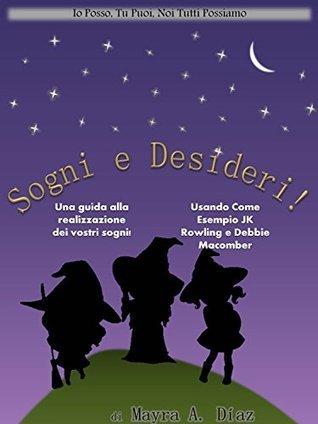 Sogni e Desideri! (Libro Illustrato per Bambini): Una guida alla realizzazione dei vostri sogni! (Io Posso, Tu Puoi, Noi Tutti Possiamo Vol. 3) Mayra A. Diaz