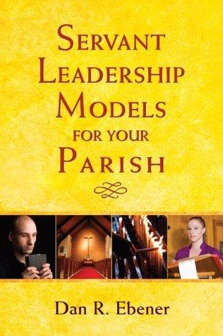 Servant Leadership Models for Your Parish Dan R. Ebener