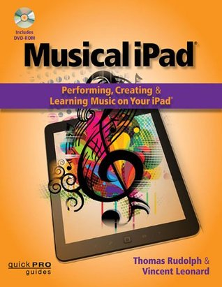 Musical iPad: Creating, Performing, & Learning Music on Your iPad (Quick Pro Guides) (Quick Pro Guides  by  Thomas Rudolph