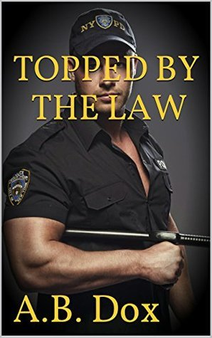 Topped By The Law: Gay MM Cop Forced Bareback Erotica  by  A.B. Dox