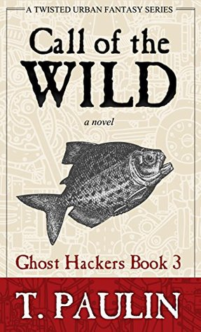 Call of the Wild (Urban Fantasy Series) (Ghost Hackers Book 3)  by  T. Paulin