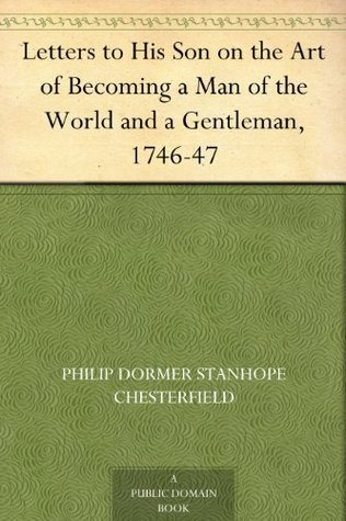 Letters to His Son on the Art of Becoming a Man of the World and a Gentleman, 1746-47 Philip Dormer Stanhope