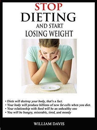 STOP DIETING AND START LOSING WEIGHT: Dont let your relationship with food be an unhealthy one  by  William Davis