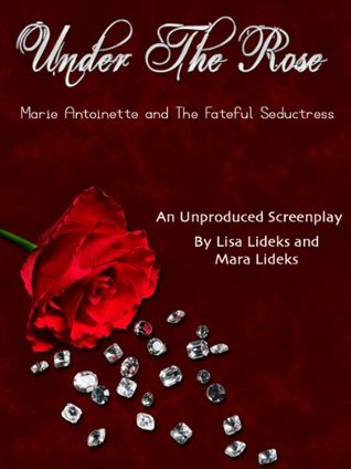 Under The Rose: Marie Antoinette and the Fateful Seductress. An Original Screenplay  by  Lisa Lideks