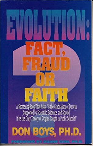 Evolution: Fact, Fraud, or Faith?: A Shattering Book That Asks, Is the Gradualism of Darwin Supported Scientific Evidence, and Should it be the Only Theory of Origins Taught in Public Schools? by Don Boys
