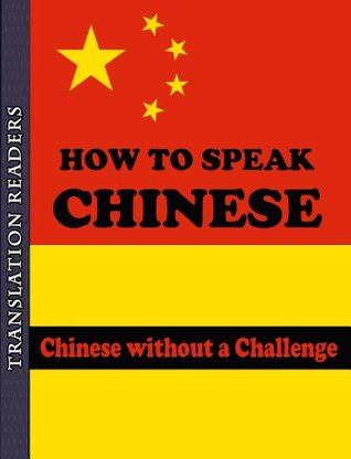 How to Speak Chinese - Learn How to Speak Chinese Without a Challenge: Easy Approach to Chinese Translation Readers