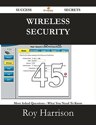 Wireless Security 45 Success Secrets - 45 Most Asked Questions on Wireless Security - What You Need to Know  by  Roy Harrison