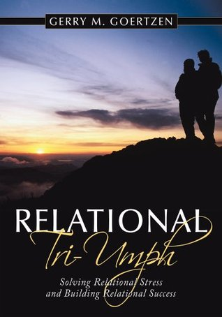 Relational Triumph: Solving Relational Stress and Building Relational Success  by  Gerry M. Goertzen