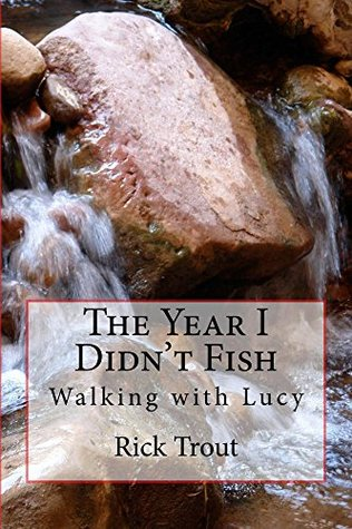The Year I Didnt Fish: Walking with Lucy RICK TROUT