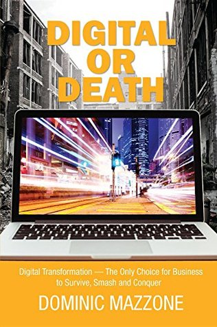 Digital or Death: Digital Transformation - The Only Choice for Business to Survive, Smash, and Conquer  by  Dominic M. Mazzone