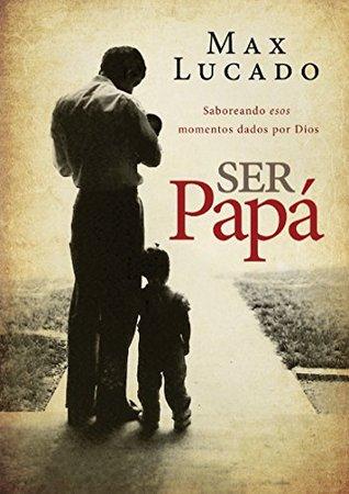 Ser papá: Saboreando esos momentos dados por Dios Max Lucado