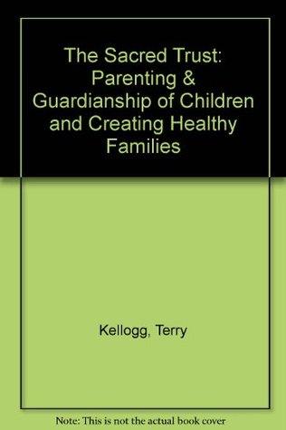 The Sacred Trust: Parenting & Guardianship of Children and Creating Healthy Families Terry Kellogg