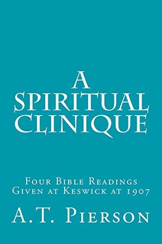 A Spiritual Clinique: FOUR BIBLE READINGS GIVEN AT KESWICK IN 1907 A.T. Pierson