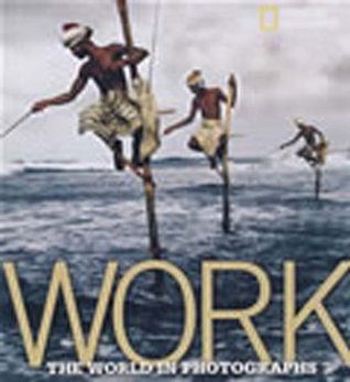 Work: The World in Photographs (National Geographic Collectors Series) Ferdinand Protzman