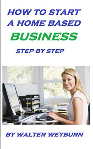 HOW TO START A HOME BASED BUSINESS: STEP BY STEP HOME BASED INCOME WALTER WEYBURN