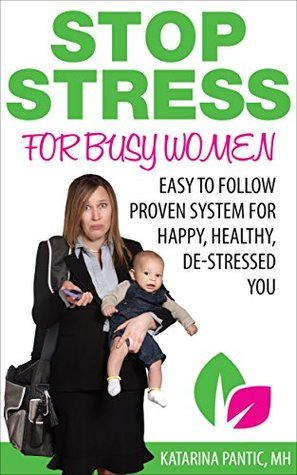 Stop Stress for Busy Women: Easy to follow proven system for happy, healthy, de-stressed you Katarina Pantic