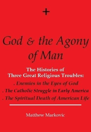 GOD & THE AGONY OF MAN: The Histories of Three Great Religious Troubles: Enemies in the Eyes of God, The Catholic Struggle in Early America, The Spiritual Death of American Life Matthew Markovic