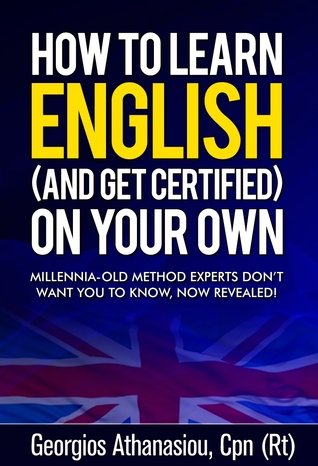 HOW TO LEARN ENGLISH (AND GET CERTIFIED) ON YOUR OWN Millennia-old method experts don't want you to know, now revealed! Georgios Athanasiou