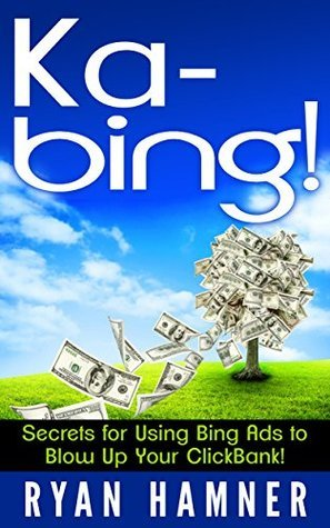 Ka-Bing: Secrets for Using Bing Ads to Blow Up Your ClickBank!  by  Ryan Hamner