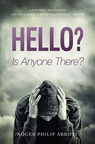 Hello? Is Anyone There?: A Pastoral Reflection on the Struggle with Unanswered Prayer  by  Roger Philip Abbott