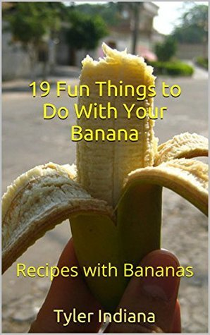19 Fun Things to Do With Your Banana: Recipes with Bananas  by  Tyler Indiana