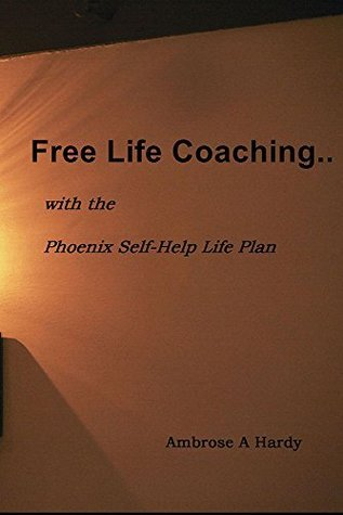 Free Life Coaching..: with the Phoenix Self-Help Life Plan Ambrose A. Hardy