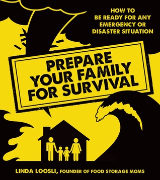 Prepare Your Family for Survival: How to Be Ready for Any Emergency or Disaster Situation Linda Loosli