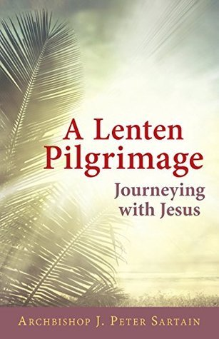A Lenten Pilgrimage Journeying with Jesus  by  Archbishop J. Peter Sartain