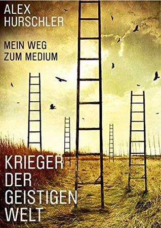 Krieger der geistigen Welt: Mein Weg zum Medium  by  Hurschler Alex
