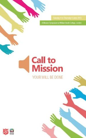 Call to Mission: Your Will Be Done: The Salvation Armys Mission Symposium 2013  by  Gordon Cotterill