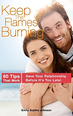 Keep The Flames Burning: Save Your Relationship Before Its Too Late Emily Sophia Johnson