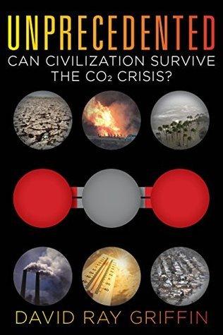 Unprecedented:Can Civilization Survive the CO2 Crisis?  by  David Ray Griffin
