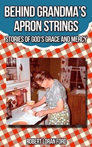 Behind Grandmas Apron Strings: Stories of Gods Grace and Mercy Robert Loran Ford